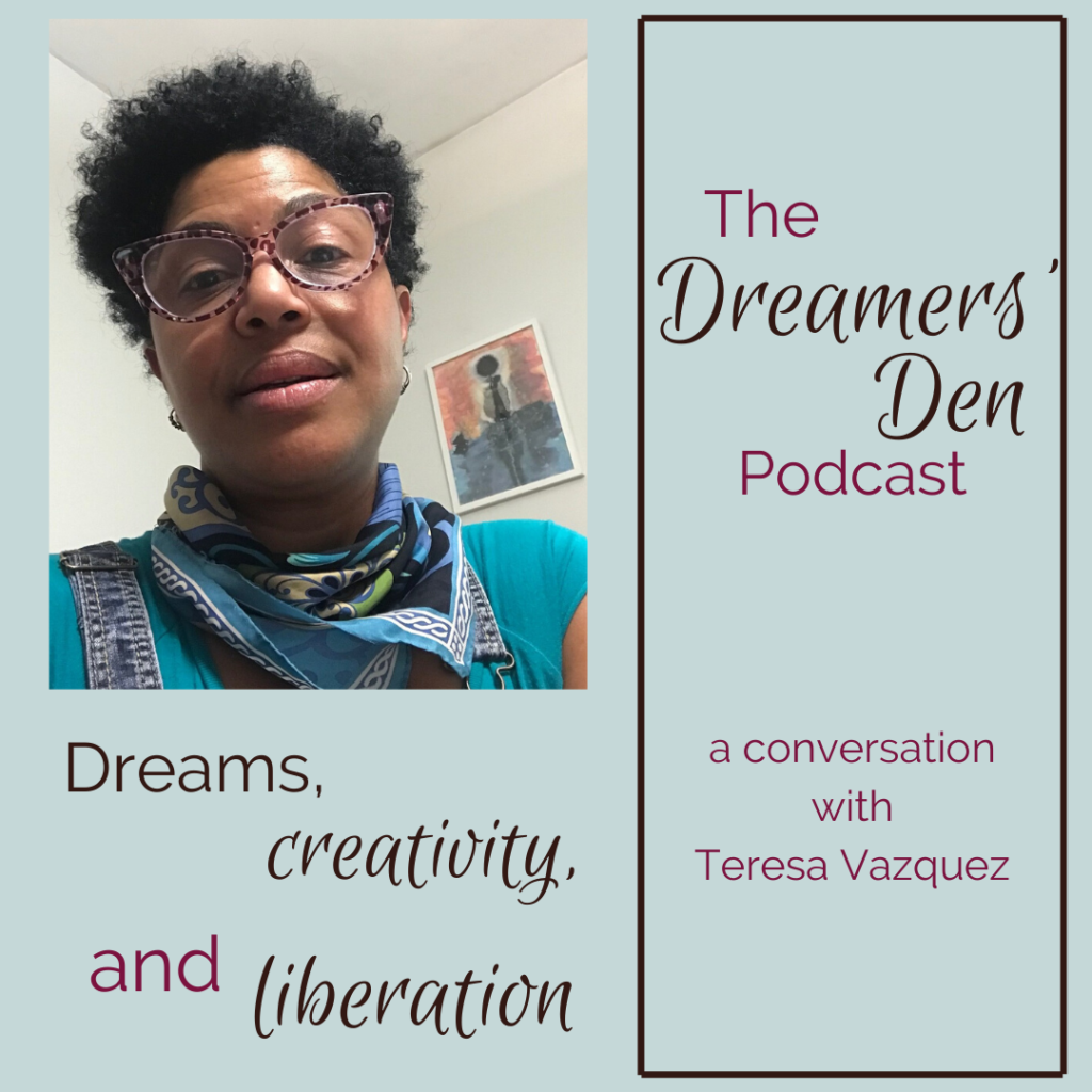 Dreams Creativity and Liberation a conversation with Teresa Vazquez on The Dreamers' Den Podcast with Leilani Navar