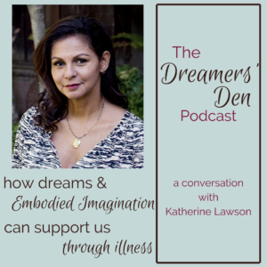 The Dreamers Den Podcast How Dreams and Embodied Imagination Can Support Us Through Illness with Katherine Lawson hosted by Leilani Navar