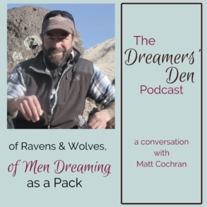Dreamers Den Podcast Episode 22 with Matt Cochran Of Ravens and Wolves, Of Men Dreaming as a Pack with Leilani Navar thedreamersden.org