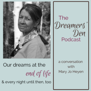 Dreamers Den Podcast Episode 24 Our Dreams at the End of Life and Every Night Until Then Too with Mary Jo Heyen hosted by Leilani Navar thedreamersden.org