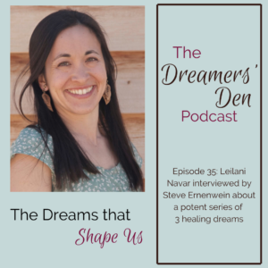 Dreamers Den Podcast Episode 35 The Dreams that Shape Us with Leilani Navar and Steve Ernenwein thedreamersden.org